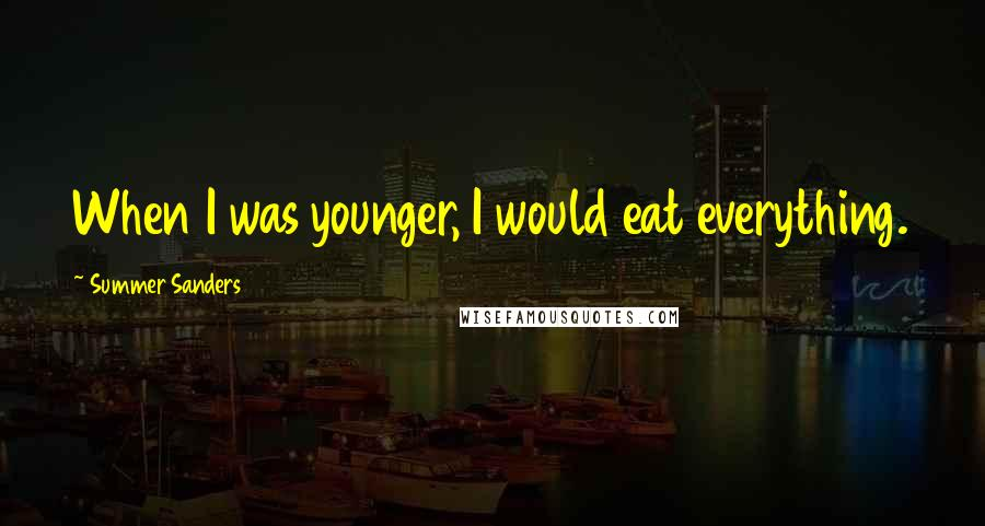 Summer Sanders quotes: When I was younger, I would eat everything.