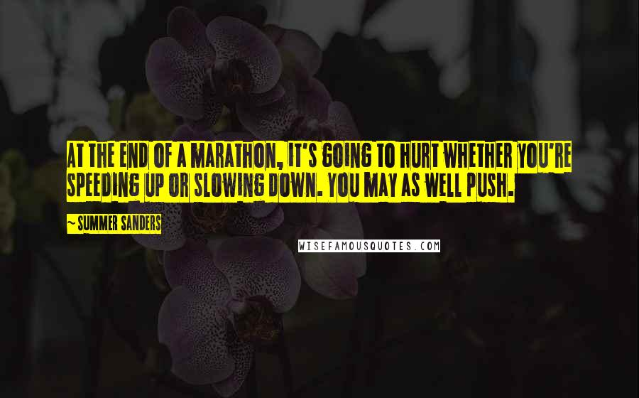 Summer Sanders quotes: At the end of a marathon, it's going to hurt whether you're speeding up or slowing down. You may as well push.