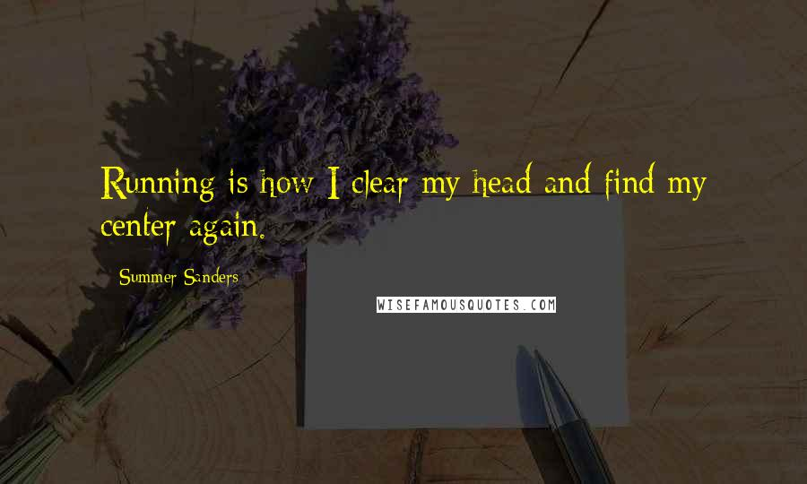 Summer Sanders quotes: Running is how I clear my head and find my center again.
