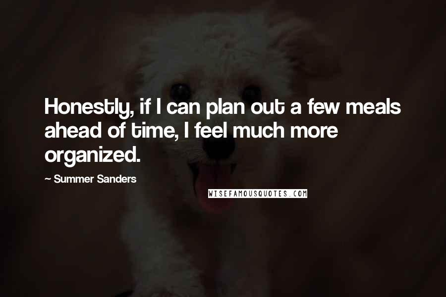 Summer Sanders quotes: Honestly, if I can plan out a few meals ahead of time, I feel much more organized.