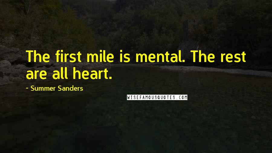 Summer Sanders quotes: The first mile is mental. The rest are all heart.