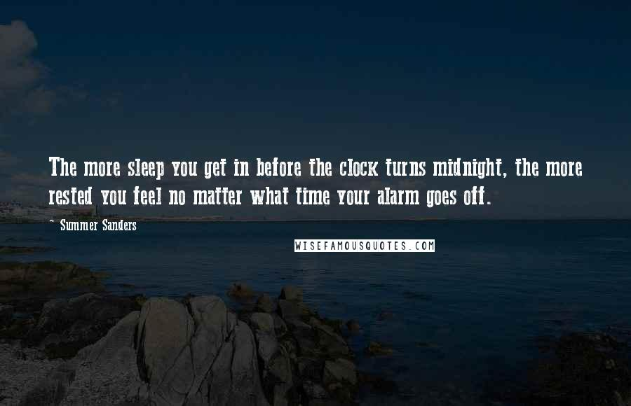 Summer Sanders quotes: The more sleep you get in before the clock turns midnight, the more rested you feel no matter what time your alarm goes off.