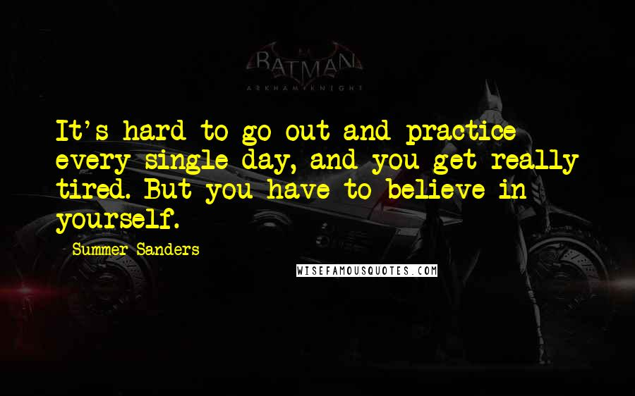 Summer Sanders quotes: It's hard to go out and practice every single day, and you get really tired. But you have to believe in yourself.