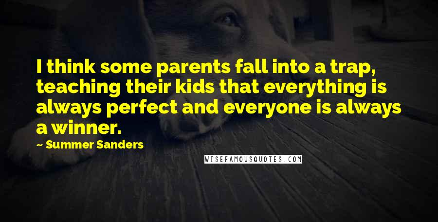 Summer Sanders quotes: I think some parents fall into a trap, teaching their kids that everything is always perfect and everyone is always a winner.