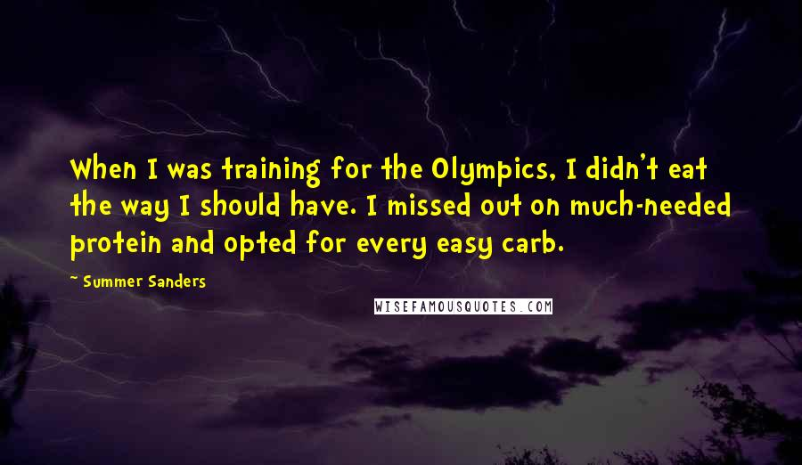 Summer Sanders quotes: When I was training for the Olympics, I didn't eat the way I should have. I missed out on much-needed protein and opted for every easy carb.