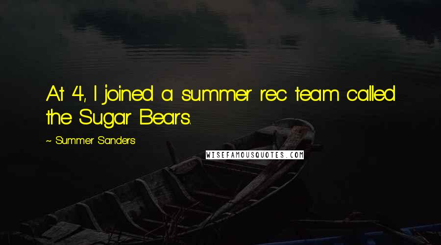 Summer Sanders quotes: At 4, I joined a summer rec team called the Sugar Bears.