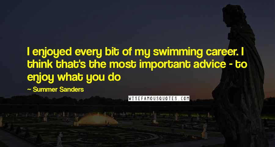 Summer Sanders quotes: I enjoyed every bit of my swimming career. I think that's the most important advice - to enjoy what you do