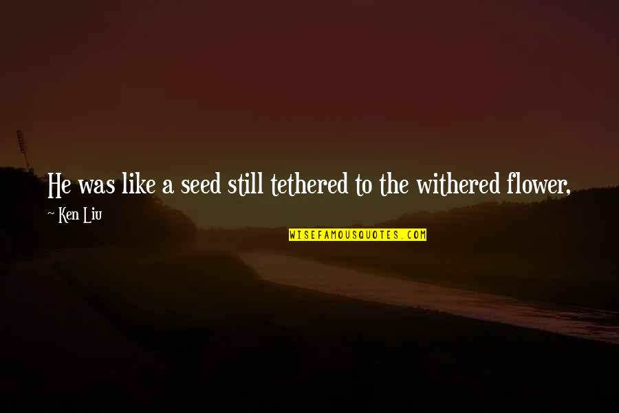 Summer Storm Quotes By Ken Liu: He was like a seed still tethered to