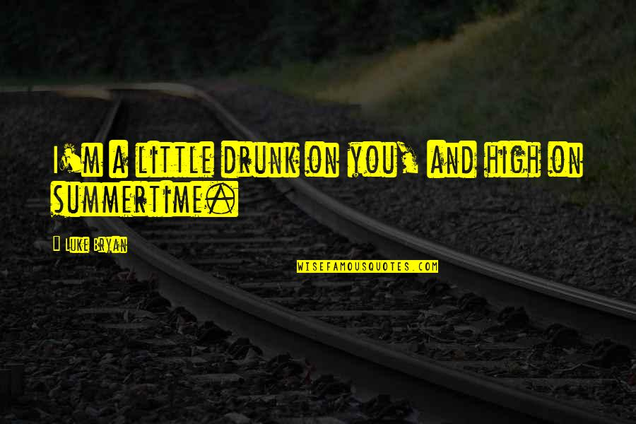 Summertime Song Quotes By Luke Bryan: I'm a little drunk on you, and high