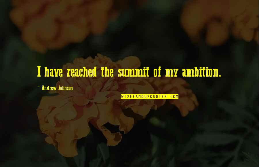 Summit's Quotes By Andrew Johnson: I have reached the summit of my ambition.