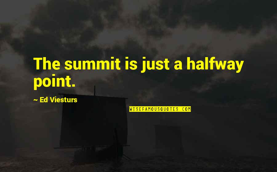 Summit's Quotes By Ed Viesturs: The summit is just a halfway point.