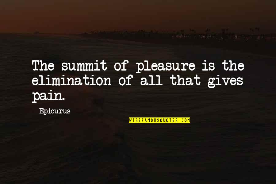 Summit's Quotes By Epicurus: The summit of pleasure is the elimination of
