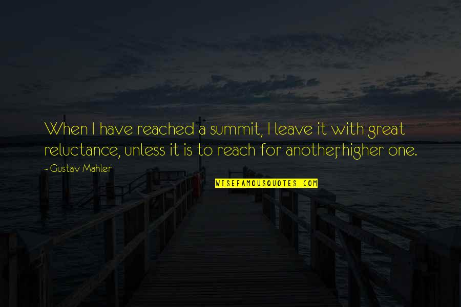 Summit's Quotes By Gustav Mahler: When I have reached a summit, I leave