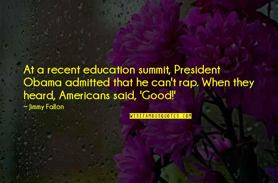 Summit's Quotes By Jimmy Fallon: At a recent education summit, President Obama admitted