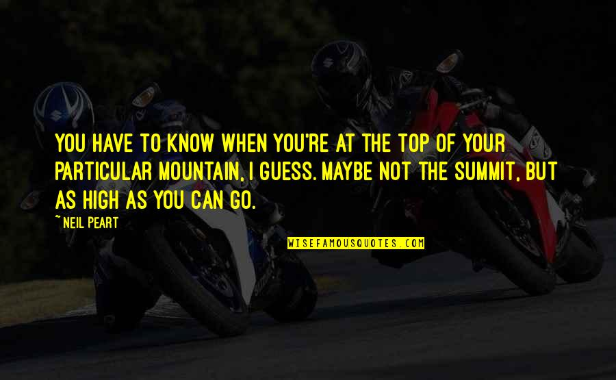 Summit's Quotes By Neil Peart: You have to know when you're at the
