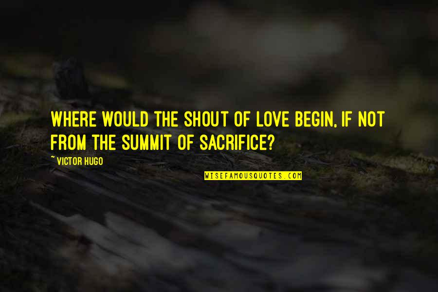 Summit's Quotes By Victor Hugo: Where would the shout of love begin, if