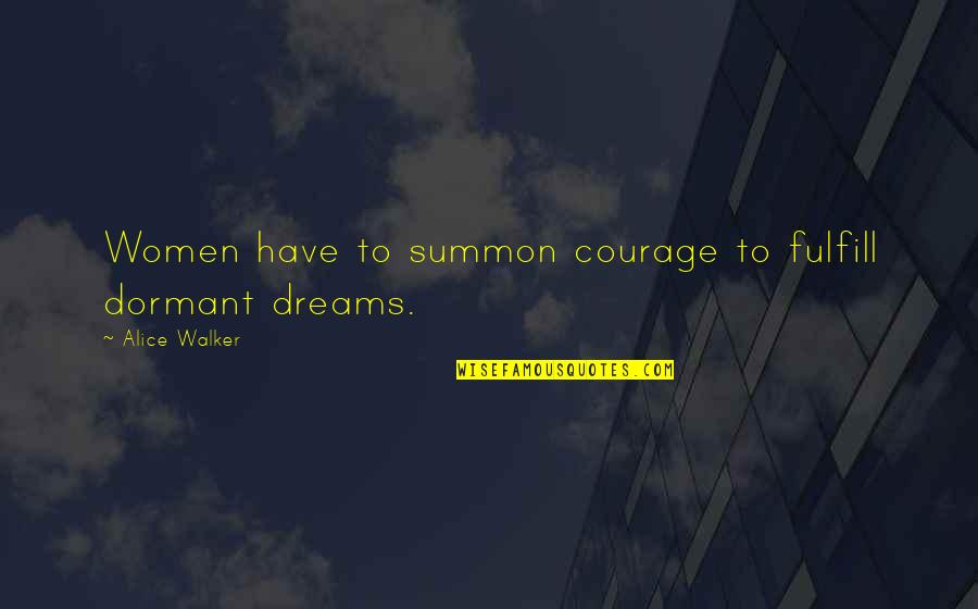 Summon Quotes By Alice Walker: Women have to summon courage to fulfill dormant