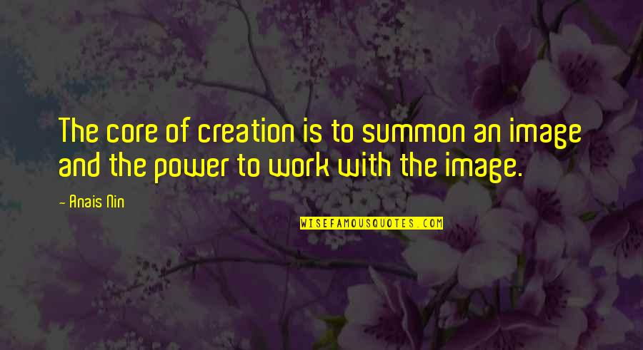 Summon Quotes By Anais Nin: The core of creation is to summon an