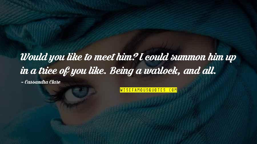 Summon Quotes By Cassandra Clare: Would you like to meet him? I could