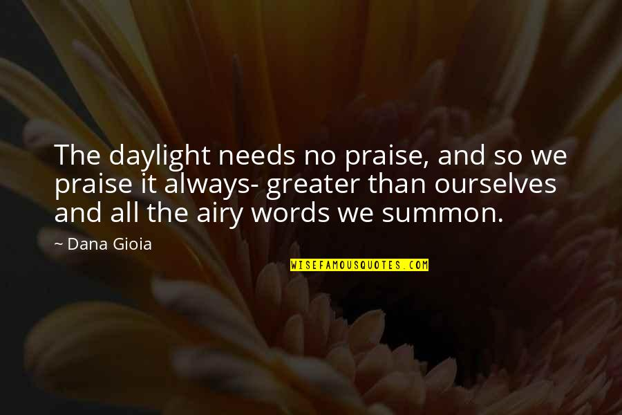 Summon Quotes By Dana Gioia: The daylight needs no praise, and so we