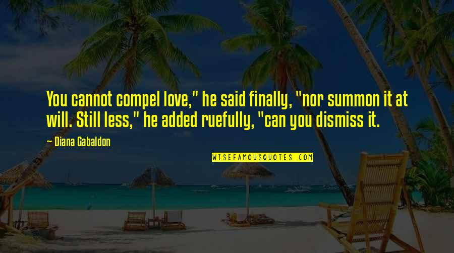 """Summon Quotes By Diana Gabaldon: You cannot compel love,"""" he said finally, """"nor"""