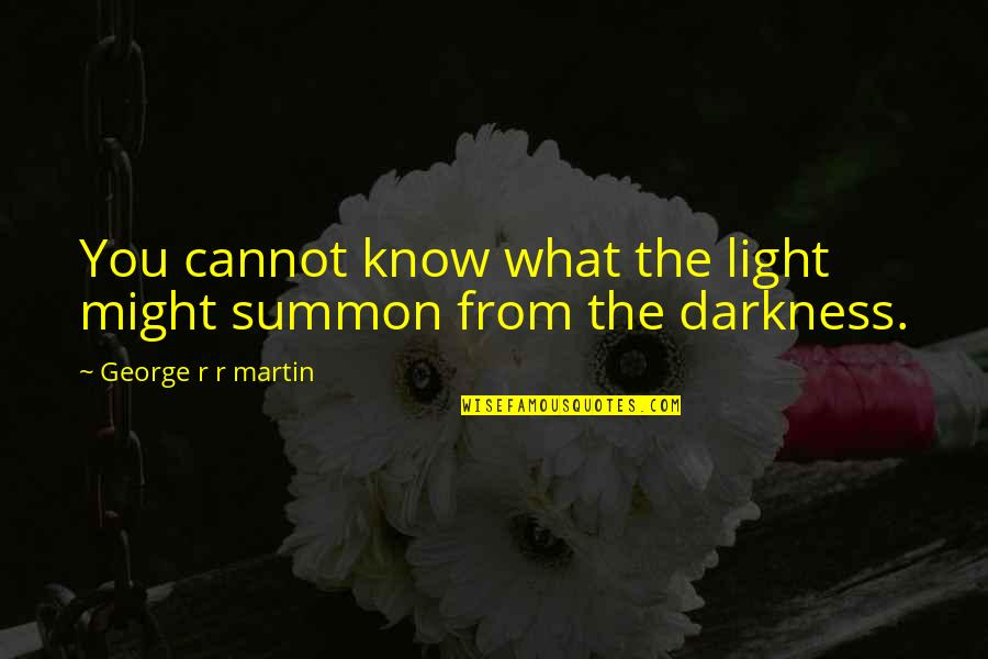 Summon Quotes By George R R Martin: You cannot know what the light might summon
