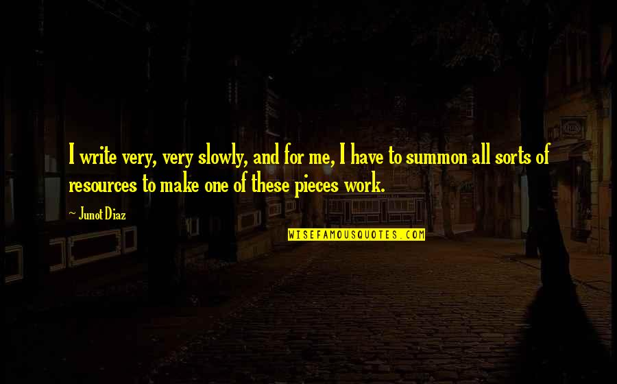 Summon Quotes By Junot Diaz: I write very, very slowly, and for me,