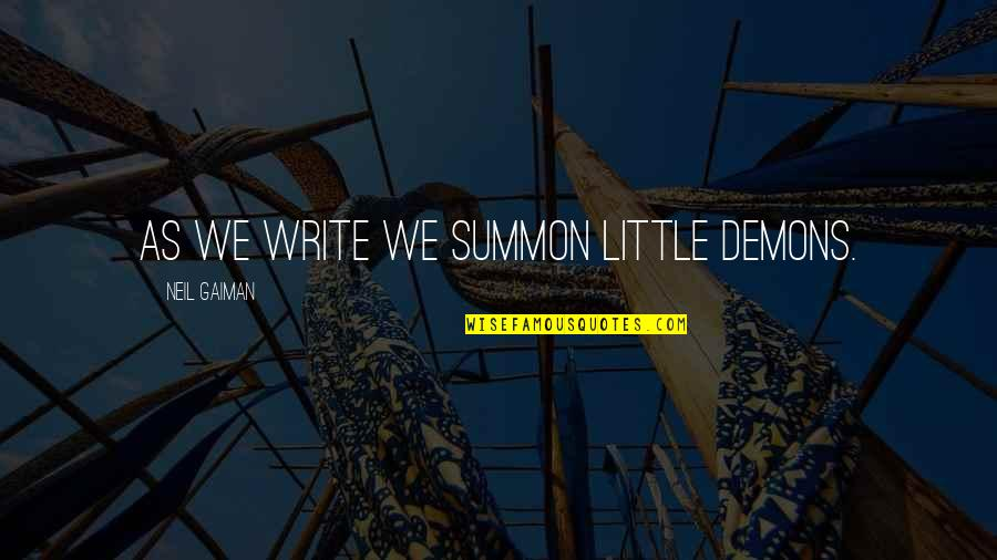 Summon Quotes By Neil Gaiman: As we write we summon little demons.