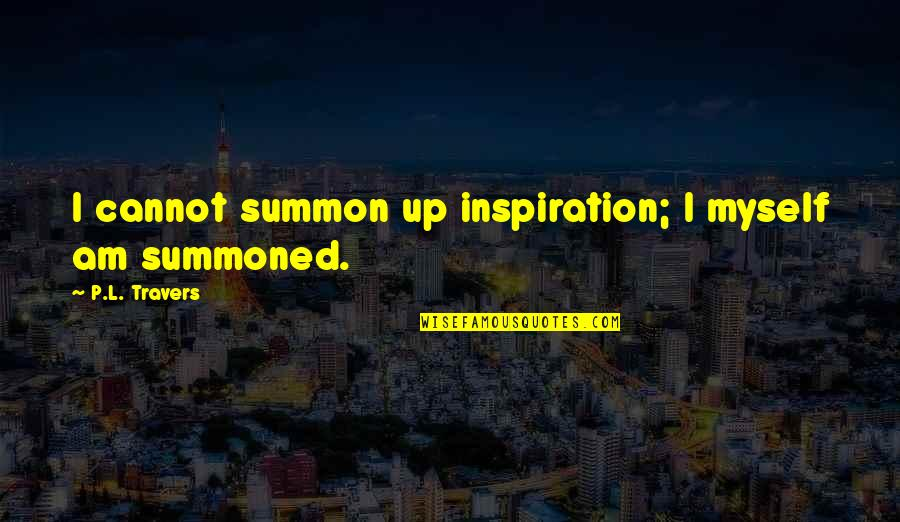 Summon Quotes By P.L. Travers: I cannot summon up inspiration; I myself am