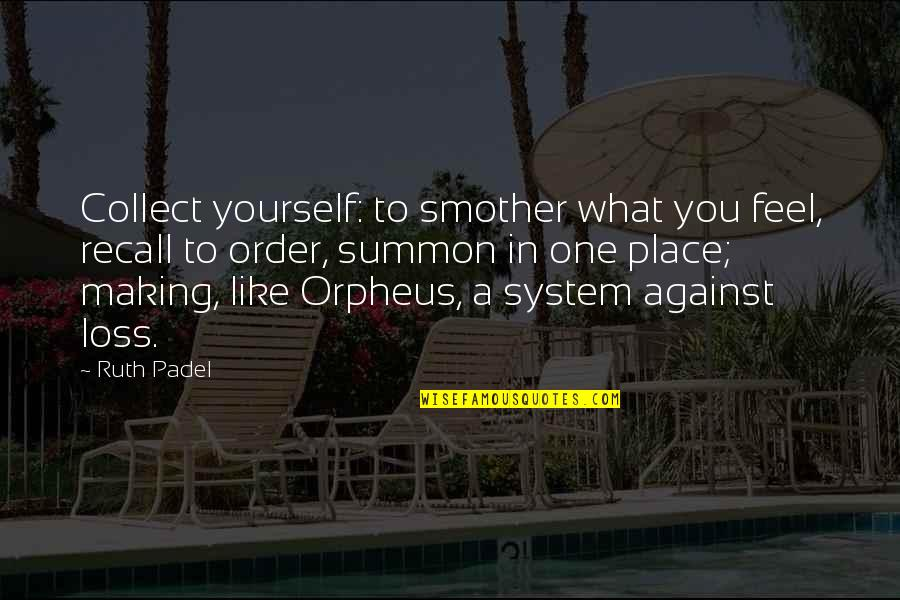 Summon Quotes By Ruth Padel: Collect yourself: to smother what you feel, recall