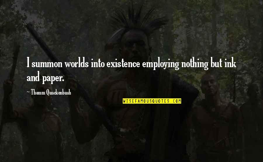Summon Quotes By Thomm Quackenbush: I summon worlds into existence employing nothing but