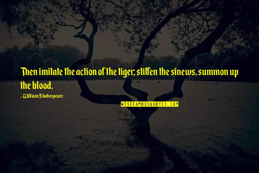 Summon Quotes By William Shakespeare: Then imitate the action of the tiger; stiffen