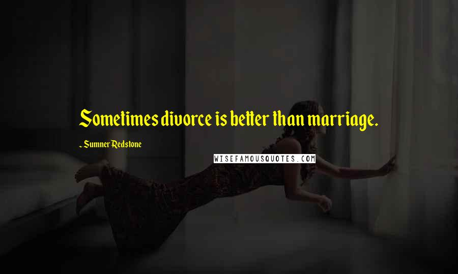 Sumner Redstone quotes: Sometimes divorce is better than marriage.