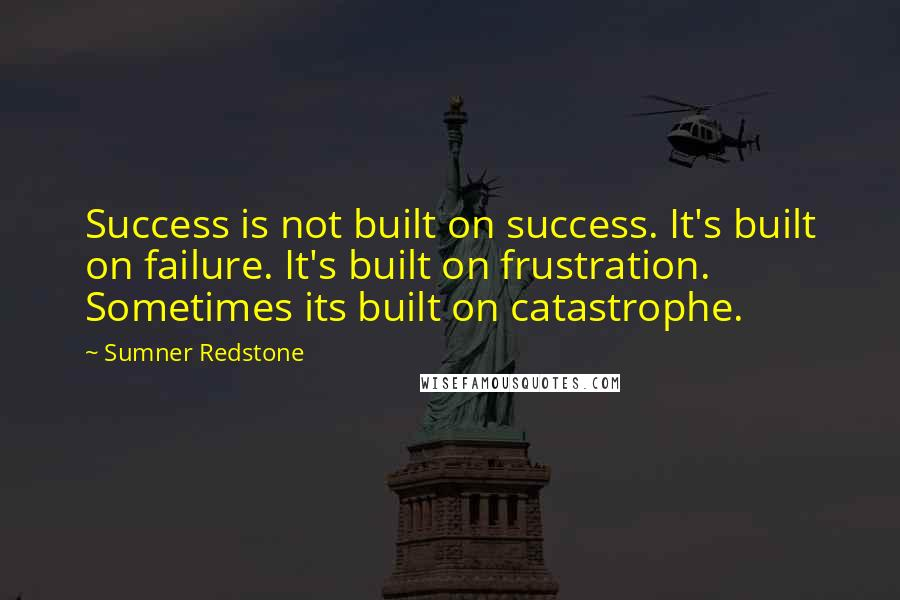 Sumner Redstone quotes: Success is not built on success. It's built on failure. It's built on frustration. Sometimes its built on catastrophe.