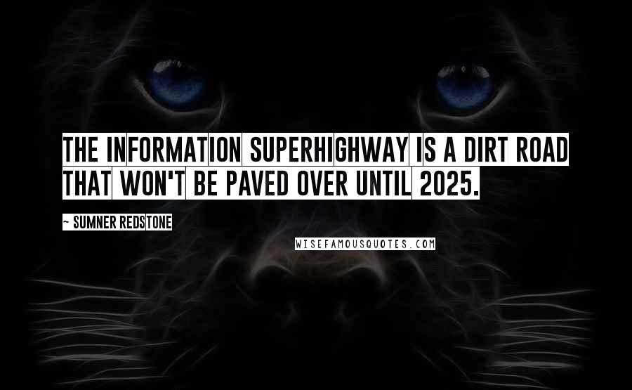 Sumner Redstone quotes: The information superhighway is a dirt road that won't be paved over until 2025.