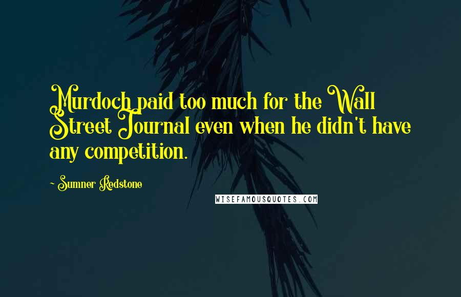 Sumner Redstone quotes: Murdoch paid too much for the Wall Street Journal even when he didn't have any competition.