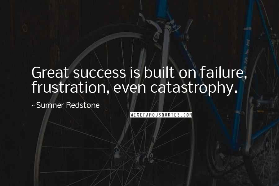 Sumner Redstone quotes: Great success is built on failure, frustration, even catastrophy.