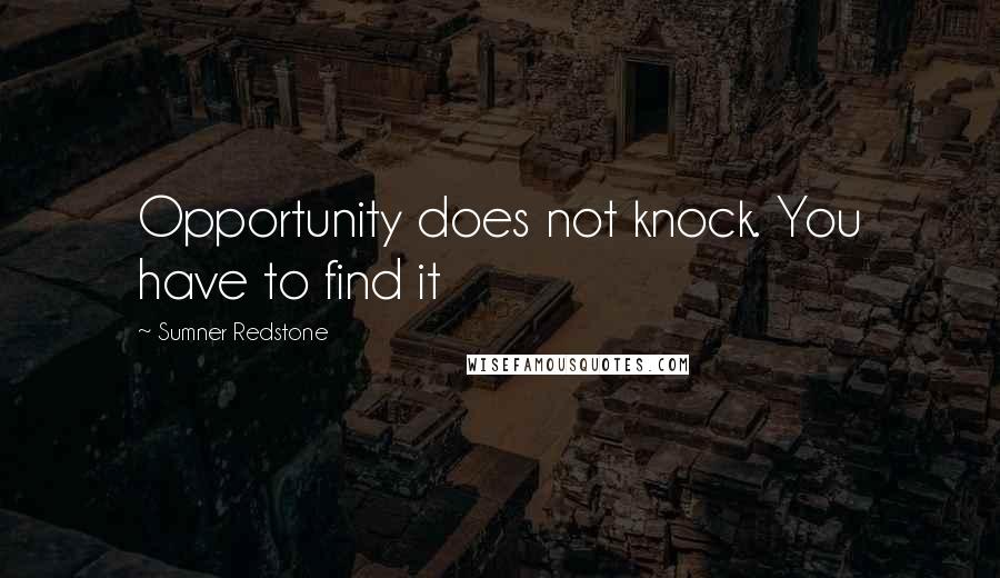 Sumner Redstone quotes: Opportunity does not knock. You have to find it