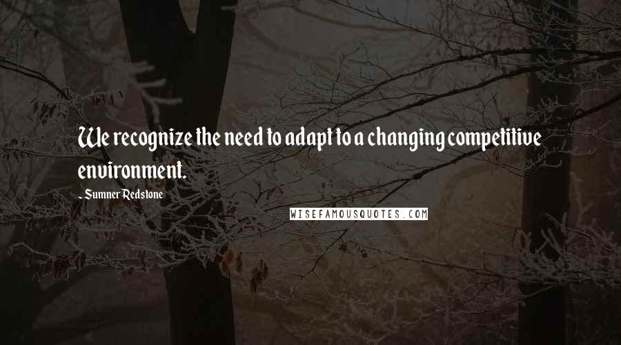 Sumner Redstone quotes: We recognize the need to adapt to a changing competitive environment.