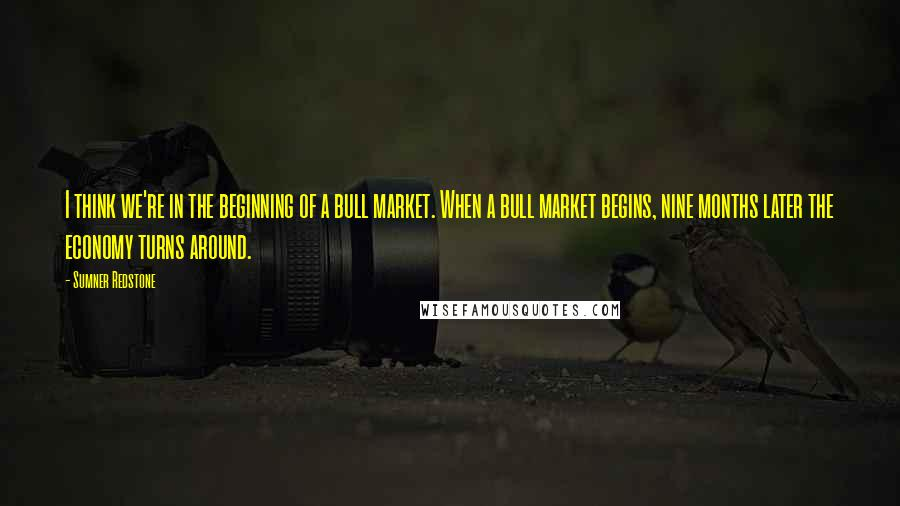 Sumner Redstone quotes: I think we're in the beginning of a bull market. When a bull market begins, nine months later the economy turns around.