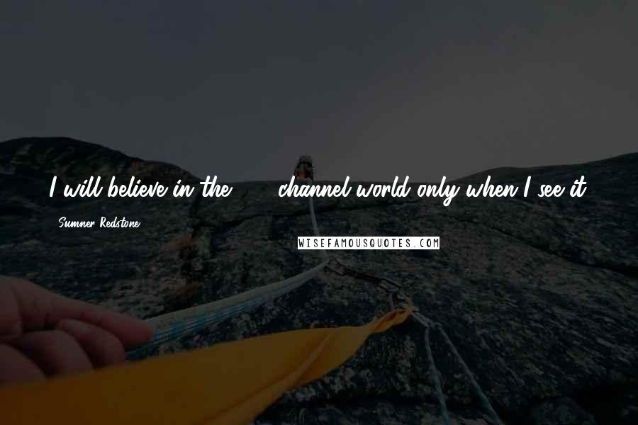 Sumner Redstone quotes: I will believe in the 500-channel world only when I see it.