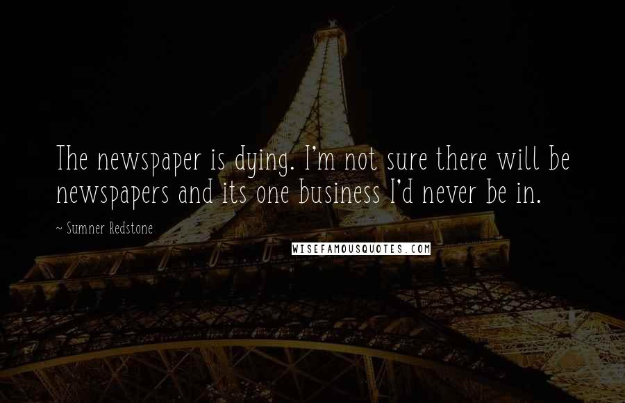 Sumner Redstone quotes: The newspaper is dying. I'm not sure there will be newspapers and its one business I'd never be in.