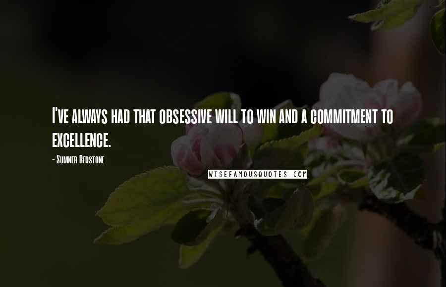 Sumner Redstone quotes: I've always had that obsessive will to win and a commitment to excellence.