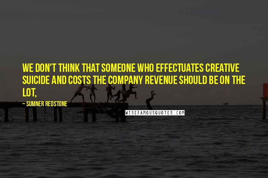 Sumner Redstone quotes: We don't think that someone who effectuates creative suicide and costs the company revenue should be on the lot,
