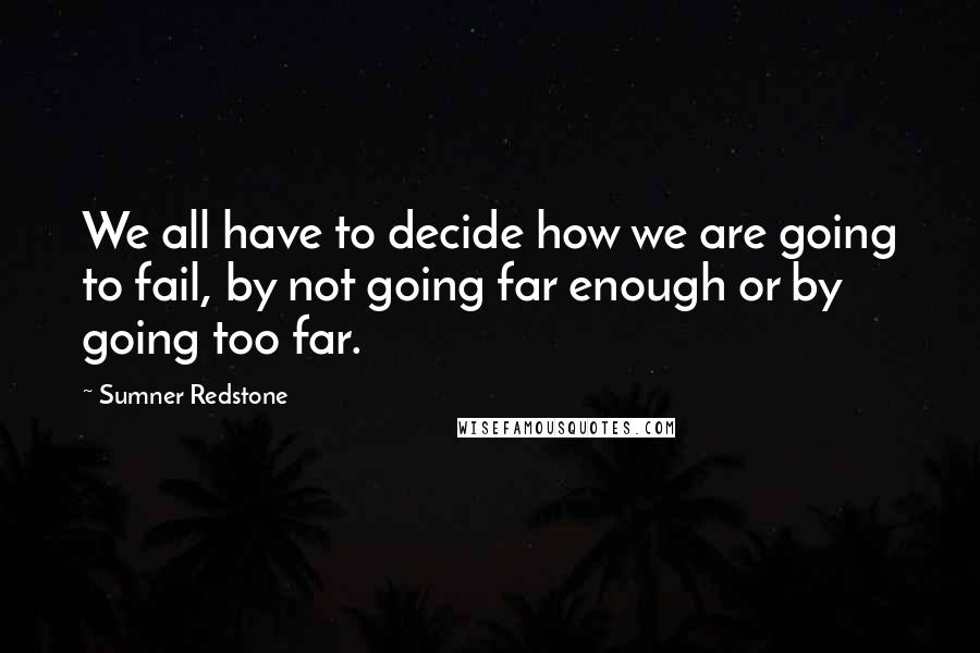 Sumner Redstone quotes: We all have to decide how we are going to fail, by not going far enough or by going too far.