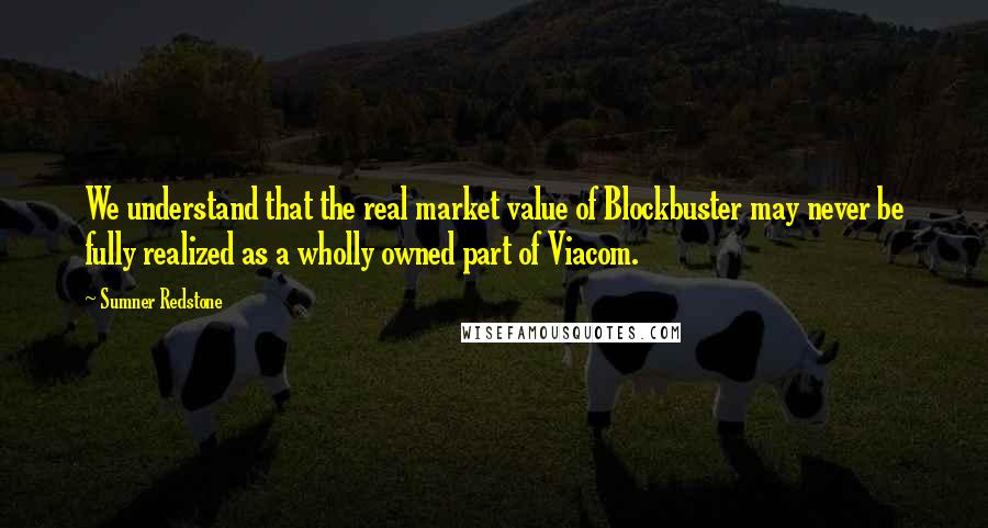 Sumner Redstone quotes: We understand that the real market value of Blockbuster may never be fully realized as a wholly owned part of Viacom.