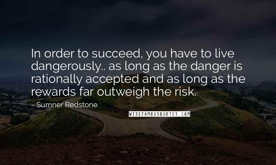 Sumner Redstone quotes: In order to succeed, you have to live dangerously.. as long as the danger is rationally accepted and as long as the rewards far outweigh the risk.