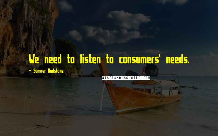 Sumner Redstone quotes: We need to listen to consumers' needs.