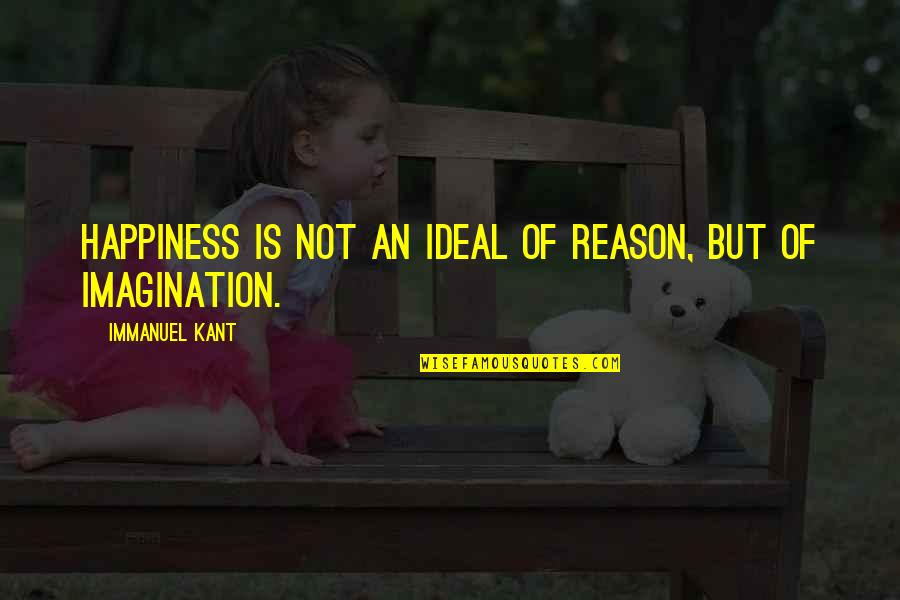Sun In My Hair Quotes By Immanuel Kant: Happiness is not an ideal of reason, but