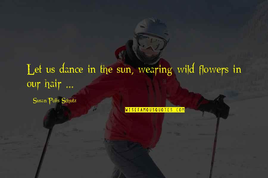 Sun In My Hair Quotes By Susan Polis Schutz: Let us dance in the sun, wearing wild
